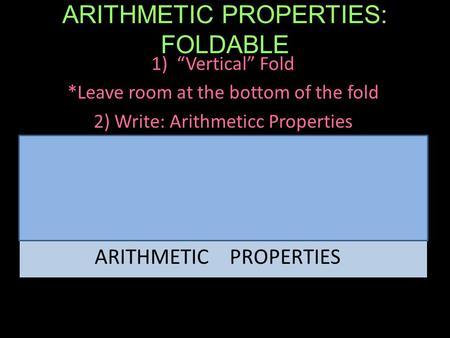 "ARITHMETIC PROPERTIES: FOLDABLE 1)""Vertical"" Fold *Leave room at the bottom of the fold 2) Write: Arithmeticc Properties ARITHMETIC PROPERTIES."