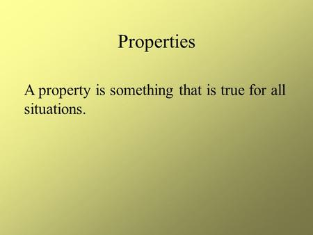 Properties A property is something that is true for all situations.