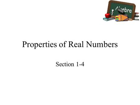 Properties of Real Numbers Section 1-4. Goals Goal To identify and use properties of real numbers. Rubric Level 1 – Know the goals. Level 2 – Fully understand.