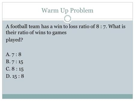 Warm Up Problem A football team has a win to loss ratio of 8 : 7. What is their ratio of wins to games played? A. 7 : 8 B. 7 : 15 C. 8 : 15 D. 15 : 8.