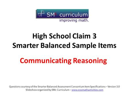 Communicating Reasoning High School Claim 3 Smarter Balanced Sample Items Questions courtesy of the Smarter Balanced Assessment Consortium Item Specifications.