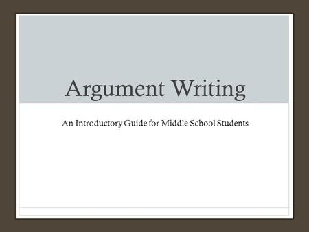 Argument Writing An Introductory Guide for Middle School Students.
