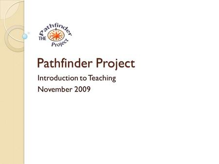 Pathfinder Project Introduction to Teaching November 2009.