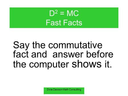 Dixie Dawson Math Consulting D 2 = MC Fast Facts Say the commutative fact and answer before the computer shows it.