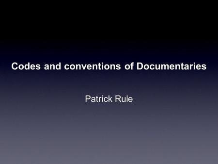 Codes and conventions of Documentaries Patrick Rule.