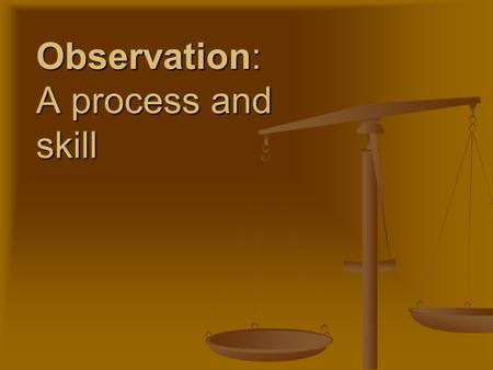 Observation: A process and skill. Observation is a key skill for any investigator or personnel in the field for forensics Observation is a key skill for.