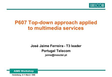 AIMS Workshop Heidelberg, 9-11 March 1998 P607 Top-down approach applied to multimedia services José Jaime Ferreira - T3 leader Portugal Telecom