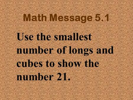 Math Message 5.1 Use the smallest number of longs and cubes to show the number 21.