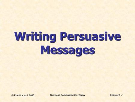 © Prentice Hall, 2003 Business Communication TodayChapter 9 - 1 Writing Persuasive Messages.