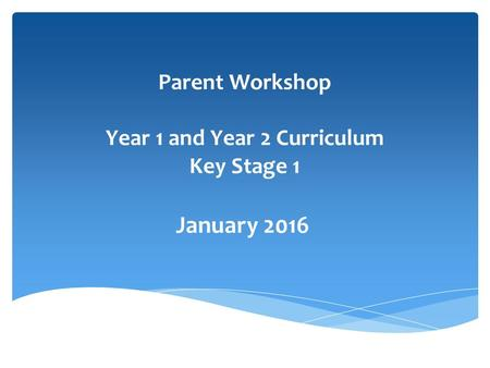 Parent Workshop Year 1 and Year 2 Curriculum Key Stage 1 January 2016.