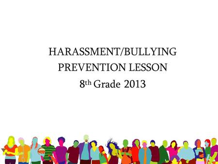 HARASSMENT/BULLYING PREVENTION LESSON 8 th Grade 2013.