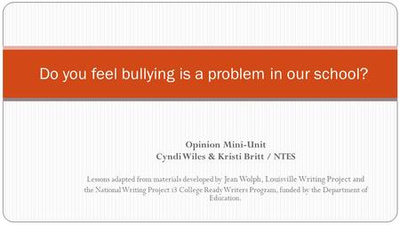 Opinion Mini-Unit Cyndi Wiles & Kristi Britt / NTES Lessons adapted from materials developed by Jean Wolph, Louisville Writing Project and the National.