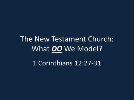 The New Testament Church: What DO We Model? 1 Corinthians 12:27-31.