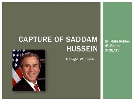 George W. Bush CAPTURE OF SADDAM HUSSEIN By: Rubi Robles 4 th Period 3/28/13.