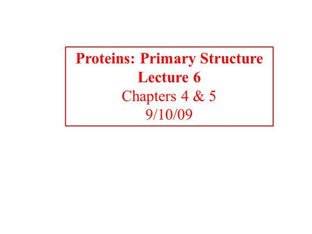 Proteins: Primary Structure Lecture 6 Chapters 4 & 5 9/10/09.