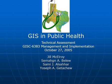Jill McElroy Semahgn A. Belew Sami J. Alsahhar Yoseph A. Getachew GIS in Public Health Technical Assessment GISC-6383 Management and Implementation October.
