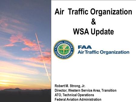 Air Traffic Organization & WSA Update Robert M. Strong, Jr. Director, Western Service Area, Transition ATO, Technical Operations Federal Aviation Administration.