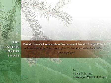 By Michelle Passero Director of Policy Initiatives Private Forests, Conservation Projects and Climate Change Policy A Presentation for the West Coast Regional.