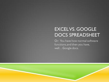 EXCEL VS. GOOGLE DOCS SPREADSHEET Or: You have how normal software functions, and then you have, well…Google docs.