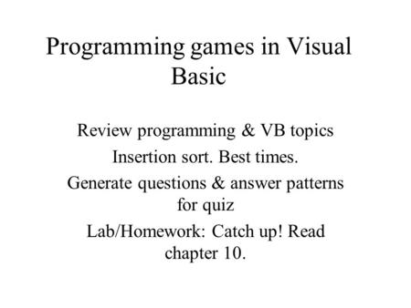 Programming games in Visual Basic Review programming & VB topics Insertion sort. Best times. Generate questions & answer patterns for quiz Lab/Homework: