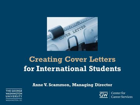 Careerservices.gwu.edu Creating Cover Letters for International Students Anne V. Scammon, Managing Director.