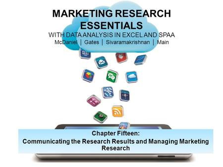 MARKETING RESEARCH ESSENTIALS WITH DATA ANALYSIS IN EXCEL AND SPAA McDaniel │ Gates │ Sivaramakrishnan │ Main Chapter Fifteen: Communicating the Research.
