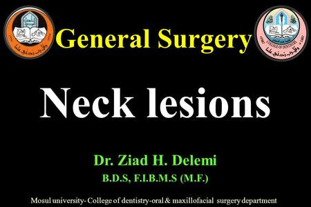 General Surgery Mosul university- College of dentistry-oral & maxillofacial surgery department Dr. Ziad H. Delemi B.D.S, F.I.B.M.S (M.F.) Neck lesions.
