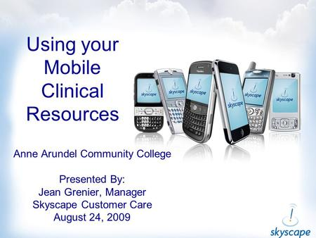 Using your Mobile Clinical Resources Anne Arundel Community College Presented By: Jean Grenier, Manager Skyscape Customer Care August 24, 2009.