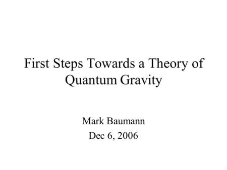 First Steps Towards a Theory of Quantum Gravity Mark Baumann Dec 6, 2006.