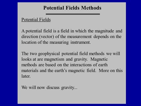 Potential Fields Methods Potential Fields A potential field is  a field in which the magnitude and direction (vector) of the measurement depends on the.