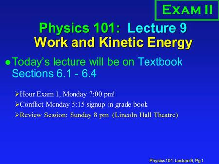Physics 101: Lecture 9, Pg 1 Physics 101: Lecture 9 Work and Kinetic Energy l Today's lecture will be on Textbook Sections 6.1 - 6.4  Hour Exam 1, Monday.