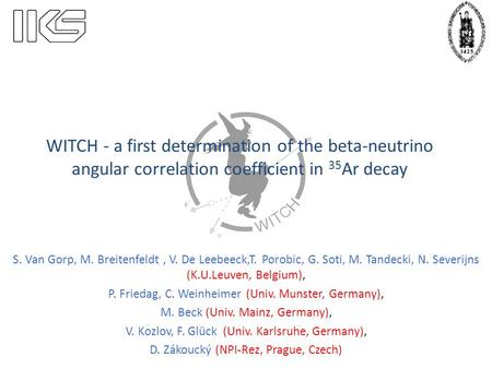 WITCH - a first determination of the beta-neutrino angular correlation coefficient in 35 Ar decay S. Van Gorp, M. Breitenfeldt, V. De Leebeeck,T. Porobic,