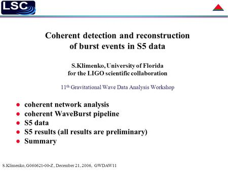 S.Klimenko, G060621-00-Z, December 21, 2006, GWDAW11 Coherent detection and reconstruction of burst events in S5 data S.Klimenko, University of Florida.
