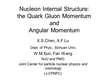 Nucleon Internal Structure: the Quark Gluon Momentum and Angular Momentum X.S.Chen, X.F.Lu Dept. of Phys., Sichuan Univ. W.M.Sun, Fan Wang NJU and PMO.
