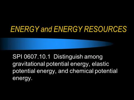 ENERGY and ENERGY RESOURCES SPI 0607.10.1 Distinguish among gravitational potential energy, elastic potential energy, and chemical potential energy.