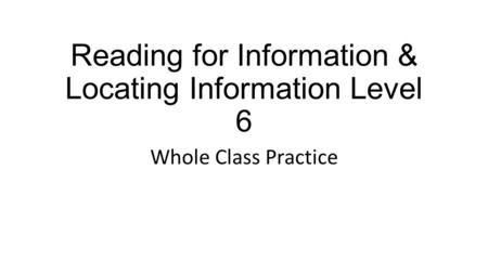 Reading for Information & Locating Information Level 6 Whole Class Practice.