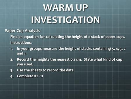 WARM UP INVESTIGATION Paper Cup Analysis Find an equation for calculating the height of a stack of paper cups. Instructions: 1.In your groups measure the.