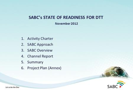 SABC's STATE OF READINESS FOR DTT November 2012 1.Activity Charter 2.SABC Approach 3.SABC Overview 4.Channel Report 5.Summary 6.Project Plan (Annex)