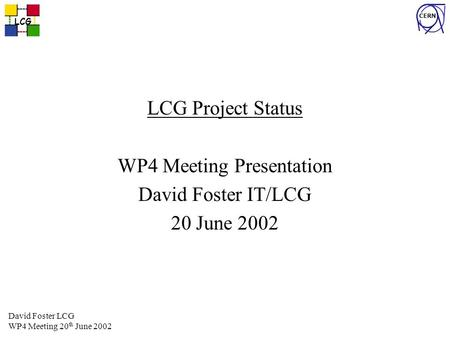 LCG CERN David Foster LCG WP4 Meeting 20 th June 2002 LCG Project Status WP4 Meeting Presentation David Foster IT/LCG 20 June 2002.