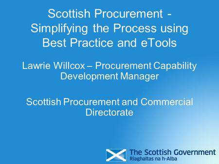 Scottish Procurement - Simplifying the Process using Best Practice and eTools Lawrie Willcox – Procurement Capability Development Manager Scottish Procurement.