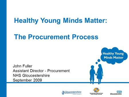 Healthy Young Minds Matter: The Procurement Process John Fuller Assistant Director - Procurement NHS Gloucestershire September 2009.