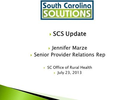  SCS Update  Jennifer Marze  Senior Provider Relations Rep  SC Office of Rural Health  July 23, 2013.