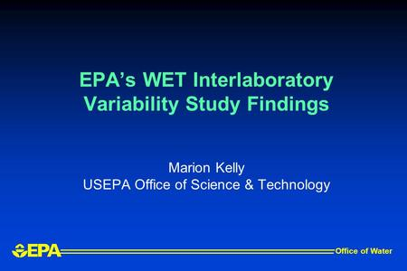 EPA's WET Interlaboratory Variability Study Findings Marion Kelly USEPA Office of Science & Technology Office of Water.