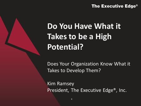 Do You Have What it Takes to be a High Potential? Does Your Organization Know What it Takes to Develop Them? Kim Ramsey President, The Executive Edge®,