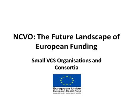 NCVO: The Future Landscape of European Funding Small VCS Organisations and Consortia.