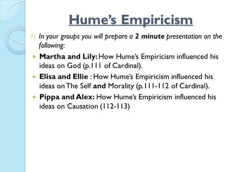 Hume's Empiricism 1) In your groups you will prepare a 2 minute presentation on the following: Martha and Lily: How Hume's Empiricism influenced his ideas.