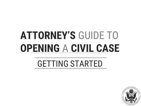 ATTORNEY'S GUIDE TO OPENING A CIVIL CASE GETTING STARTED.