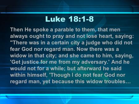 Luke 18:1-8 Then He spoke a parable to them, that men always ought to pray and not lose heart, saying: There was in a certain city a judge who did not.