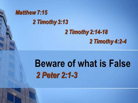 Beware of what is False 2 Peter 2:1-3 Matthew 7:15 2 Timothy 3:13 2 Timothy 2:14-18 2 Timothy 4:2-4.