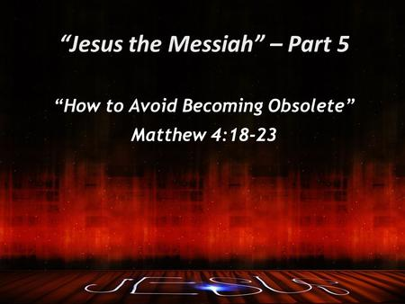 """Jesus the Messiah"" – Part 5 ""How to Avoid Becoming Obsolete"" Matthew 4:18-23."